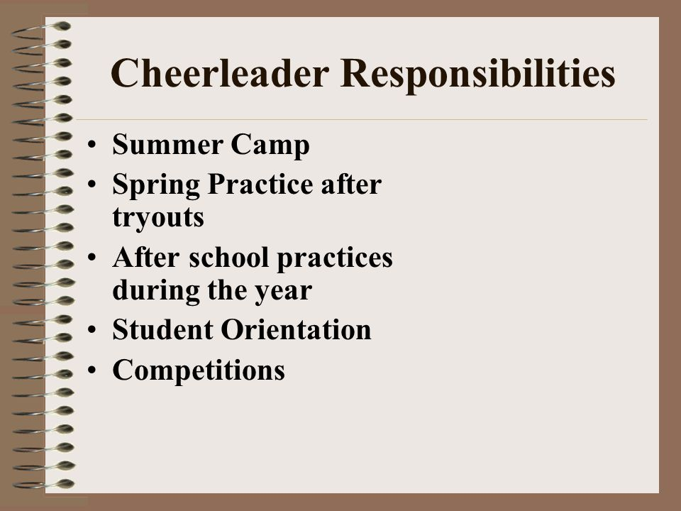 Cheerleader Responsibilities Summer Camp Spring Practice after tryouts After school practices during the year Student Orientation Competitions