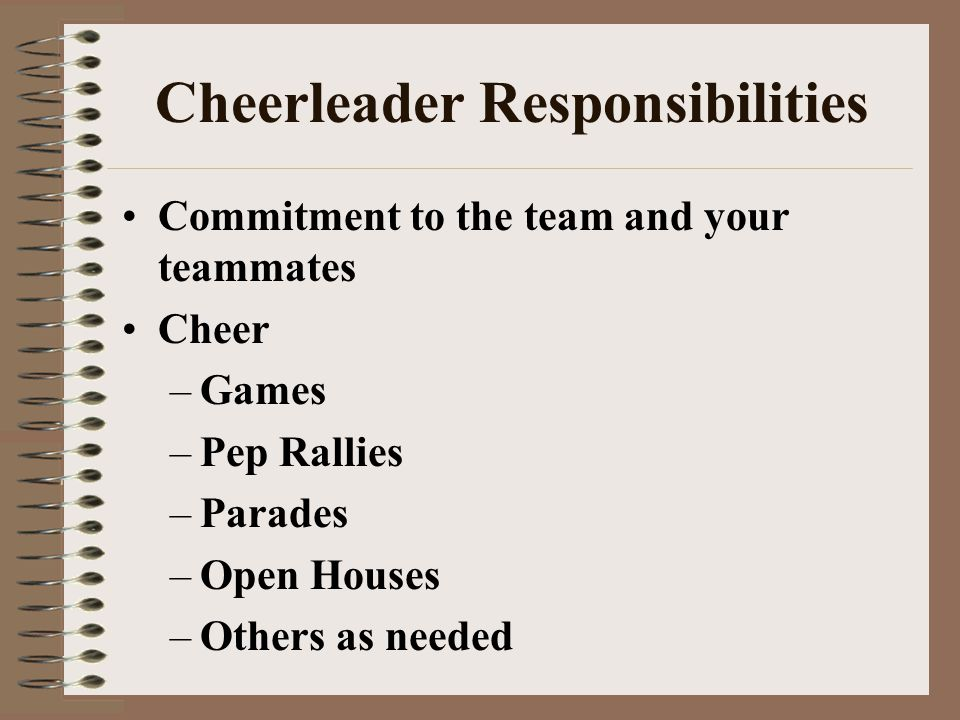 Cheerleader Responsibilities Commitment to the team and your teammates Cheer –Games –Pep Rallies –Parades –Open Houses –Others as needed