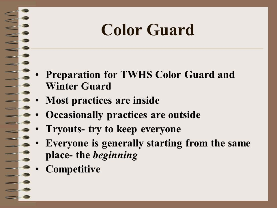 Color Guard Preparation for TWHS Color Guard and Winter Guard Most practices are inside Occasionally practices are outside Tryouts- try to keep everyo