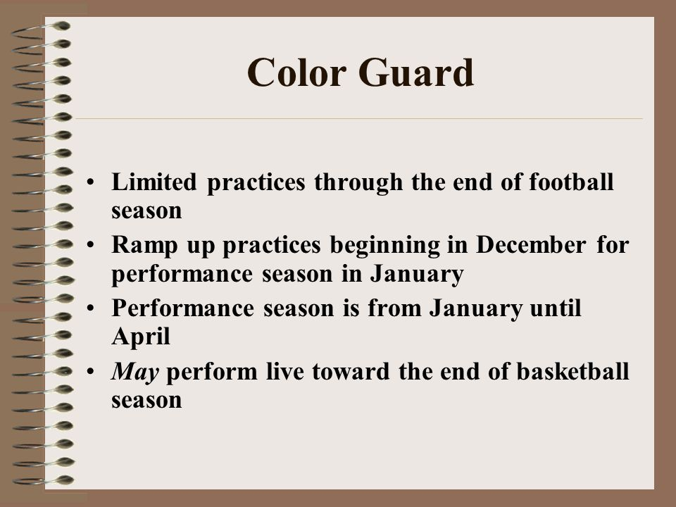 Color Guard Limited practices through the end of football season Ramp up practices beginning in December for performance season in January Performance season is from January until April May perform live toward the end of basketball season