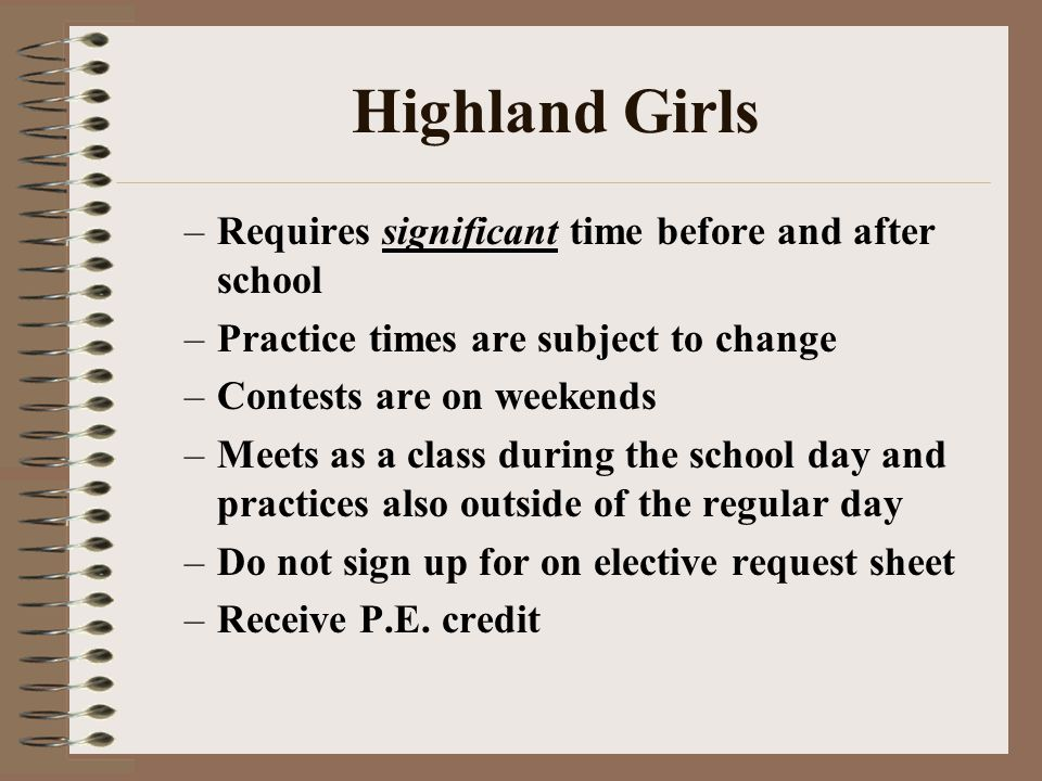 Highland Girls –Requires significant time before and after school –Practice times are subject to change –Contests are on weekends –Meets as a class during the school day and practices also outside of the regular day –Do not sign up for on elective request sheet –Receive P.E.