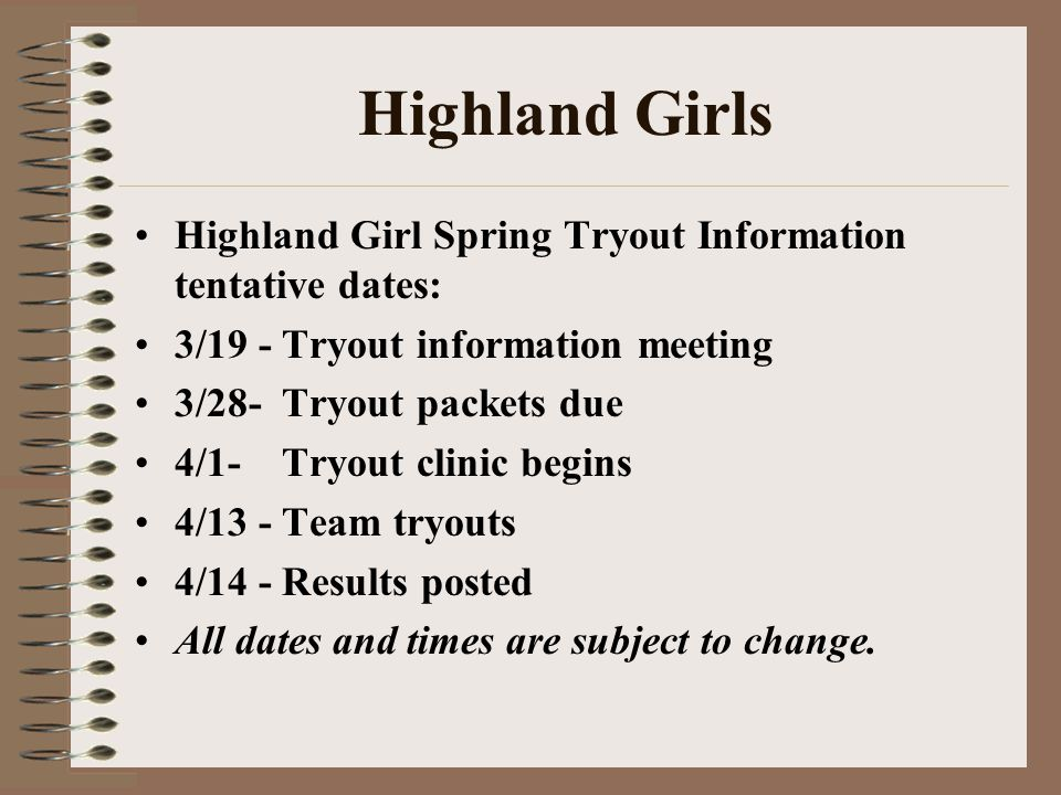 Highland Girls Highland Girl Spring Tryout Information tentative dates: 3/19 - Tryout information meeting 3/28- Tryout packets due 4/1- Tryout clinic begins 4/13 - Team tryouts 4/14 - Results posted All dates and times are subject to change.