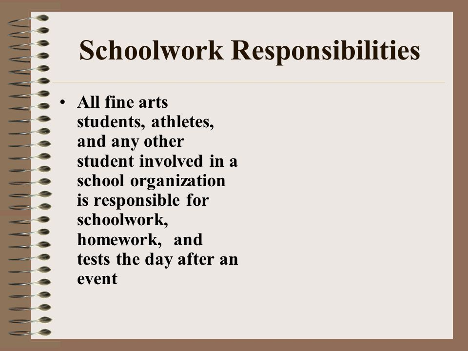 Schoolwork Responsibilities All fine arts students, athletes, and any other student involved in a school organization is responsible for schoolwork, homework, and tests the day after an event