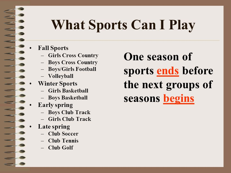 What Sports Can I Play Fall Sports –Girls Cross Country –Boys Cross Country –Boys/Girls Football –Volleyball Winter Sports –Girls Basketball –Boys Basketball Early spring –Boys Club Track –Girls Club Track Late spring –Club Soccer –Club Tennis –Club Golf One season of sports ends before the next groups of seasons begins