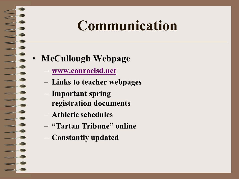 Communication McCullough Webpage –www.conroeisd.netwww.conroeisd.net –Links to teacher webpages –Important spring registration documents –Athletic schedules –Tartan Tribune online –Constantly updated