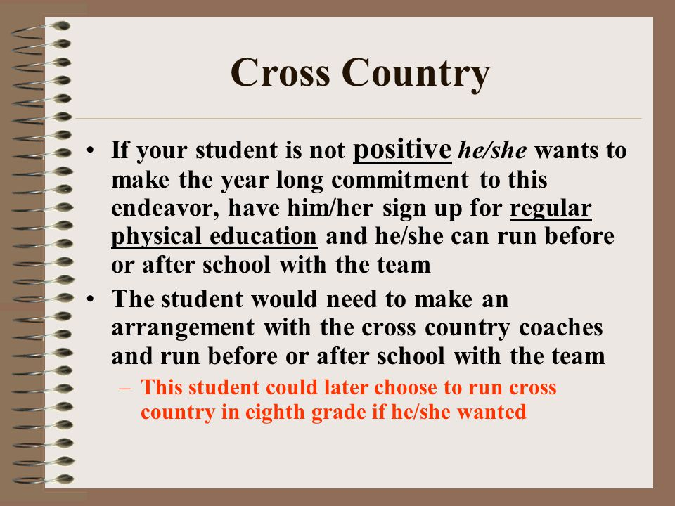 Cross Country If your student is not positive he/she wants to make the year long commitment to this endeavor, have him/her sign up for regular physical education and he/she can run before or after school with the team The student would need to make an arrangement with the cross country coaches and run before or after school with the team –This student could later choose to run cross country in eighth grade if he/she wanted