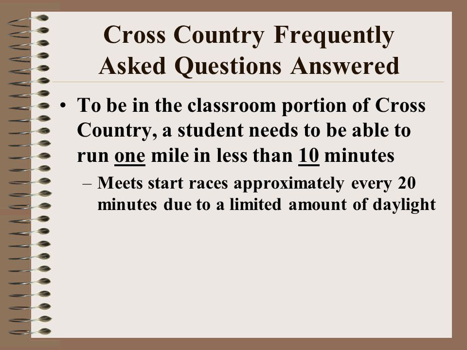 Cross Country Frequently Asked Questions Answered To be in the classroom portion of Cross Country, a student needs to be able to run one mile in less than 10 minutes –Meets start races approximately every 20 minutes due to a limited amount of daylight