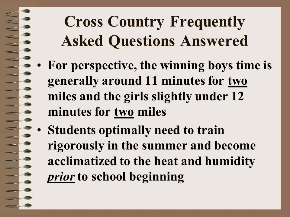 Cross Country Frequently Asked Questions Answered For perspective, the winning boys time is generally around 11 minutes for two miles and the girls sl