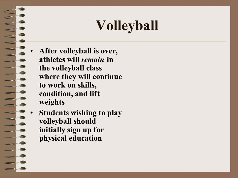 Volleyball After volleyball is over, athletes will remain in the volleyball class where they will continue to work on skills, condition, and lift weig
