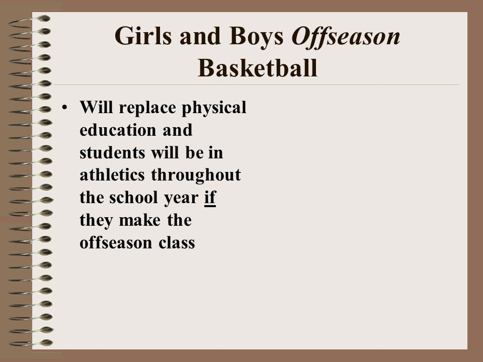 Girls and Boys Offseason Basketball Will replace physical education and students will be in athletics throughout the school year if they make the offseason class