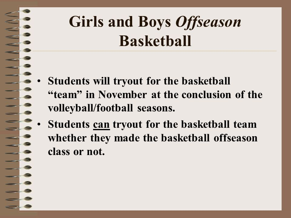Girls and Boys Offseason Basketball Students will tryout for the basketball team in November at the conclusion of the volleyball/football seasons. Stu