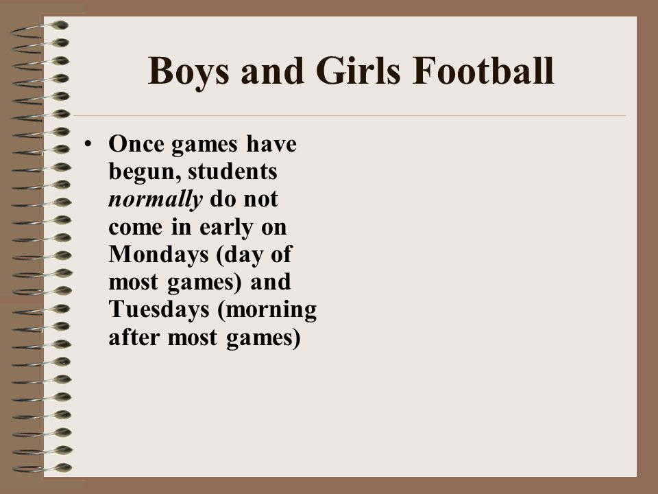 Boys and Girls Football Once games have begun, students normally do not come in early on Mondays (day of most games) and Tuesdays (morning after most games)