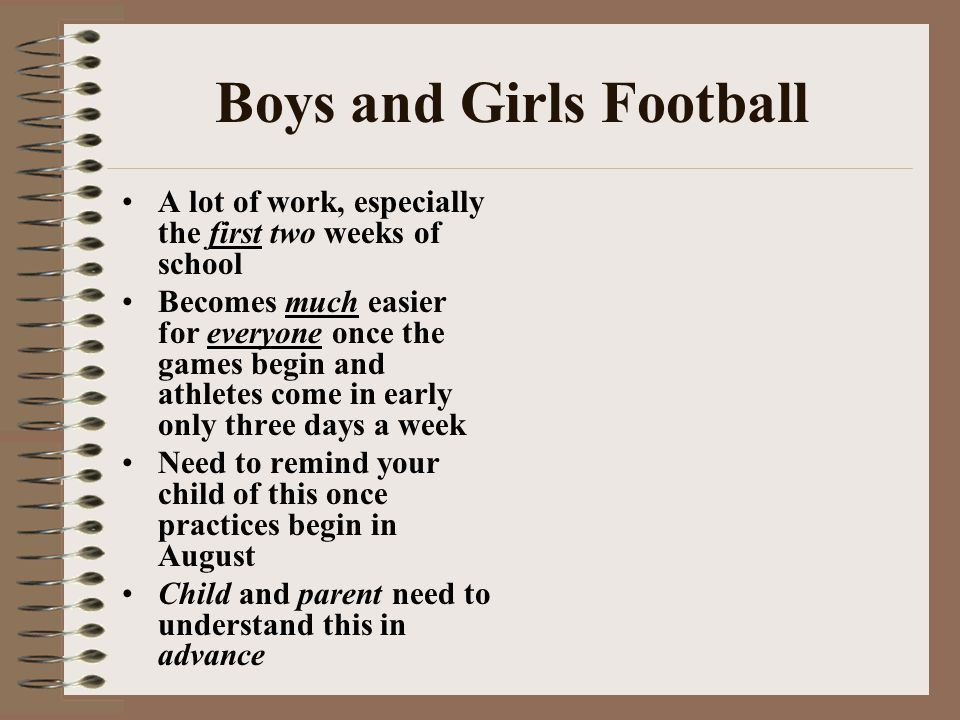 Boys and Girls Football A lot of work, especially the first two weeks of school Becomes much easier for everyone once the games begin and athletes come in early only three days a week Need to remind your child of this once practices begin in August Child and parent need to understand this in advance