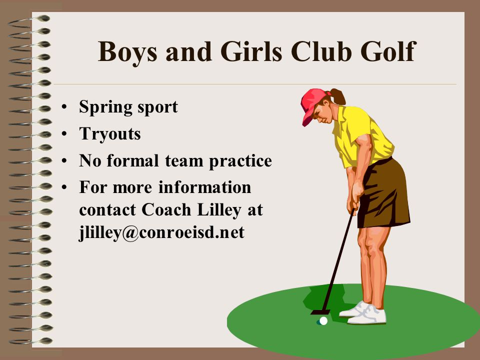 Boys and Girls Club Golf Spring sport Tryouts No formal team practice For more information contact Coach Lilley at jlilley@conroeisd.net