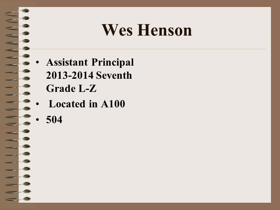 Wes Henson Assistant Principal 2013-2014 Seventh Grade L-Z Located in A100 504