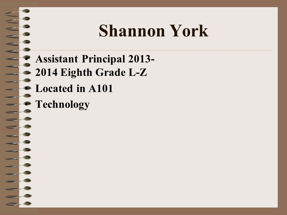 Shannon York Assistant Principal 2013- 2014 Eighth Grade L-Z Located in A101 Technology