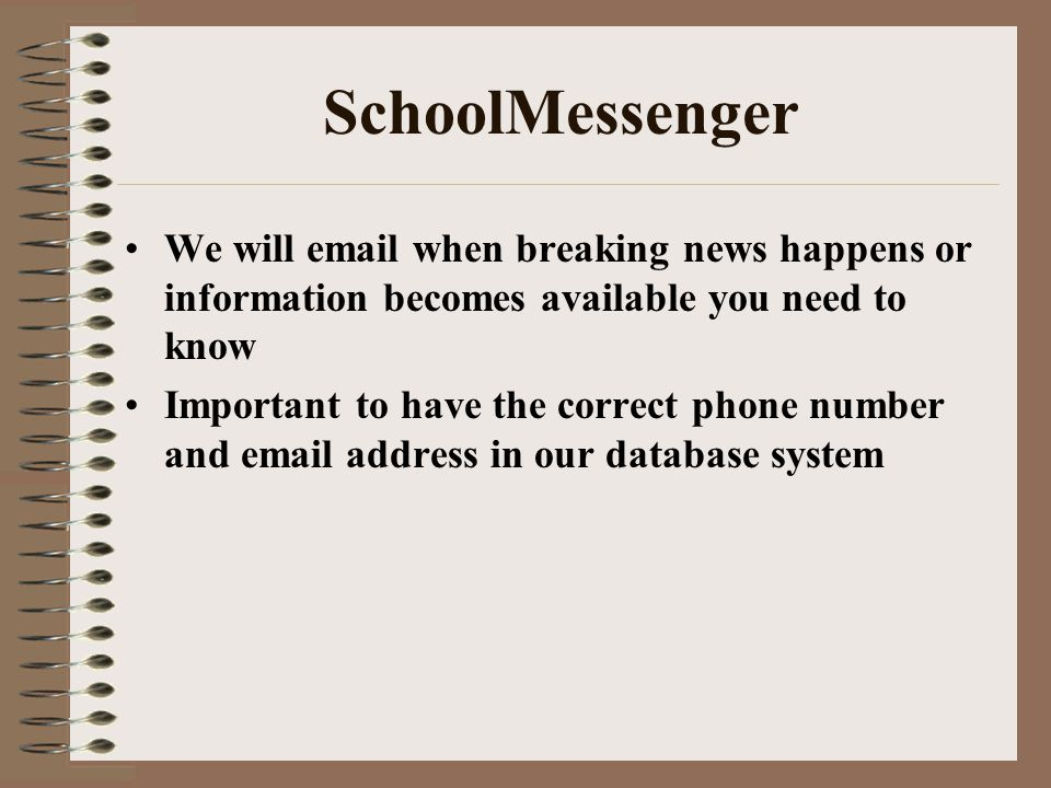SchoolMessenger We will email when breaking news happens or information becomes available you need to know Important to have the correct phone number and email address in our database system
