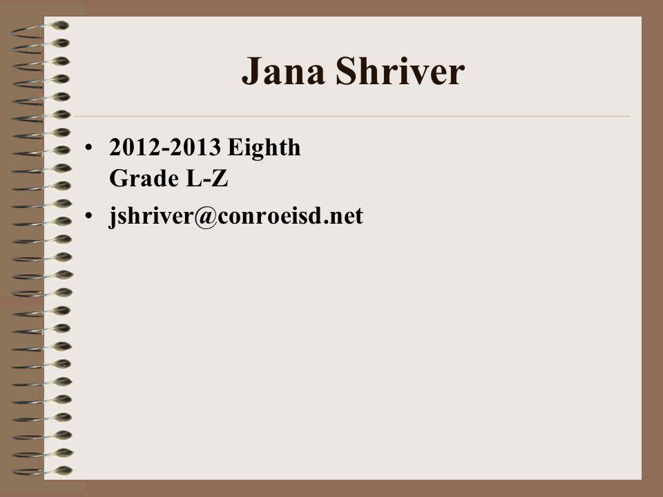 Jana Shriver 2012-2013 Eighth Grade L-Z jshriver@conroeisd.net