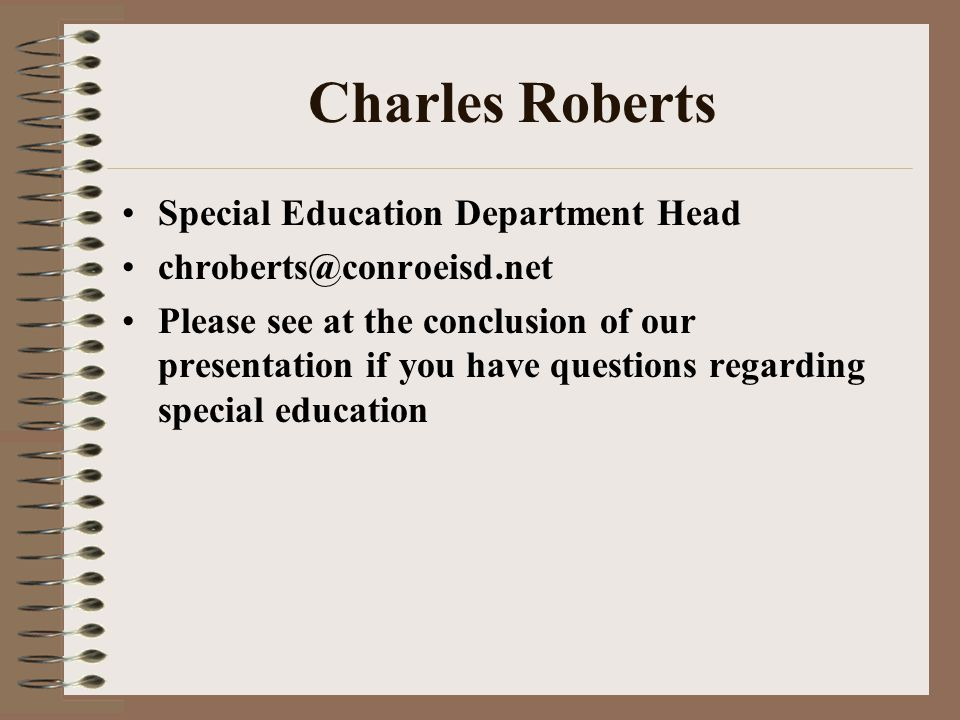 Charles Roberts Special Education Department Head chroberts@conroeisd.net Please see at the conclusion of our presentation if you have questions regarding special education