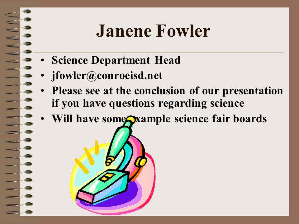 Janene Fowler Science Department Head jfowler@conroeisd.net Please see at the conclusion of our presentation if you have questions regarding science Will have some example science fair boards