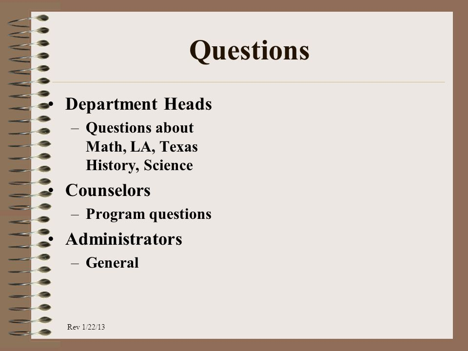 Questions Department Heads –Questions about Math, LA, Texas History, Science Counselors –Program questions Administrators –General Rev 1/22/13
