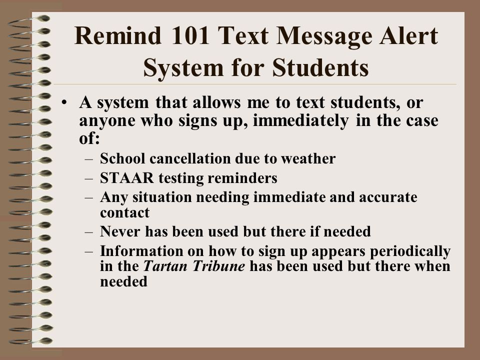 Remind 101 Text Message Alert System for Students A system that allows me to text students, or anyone who signs up, immediately in the case of: –Schoo