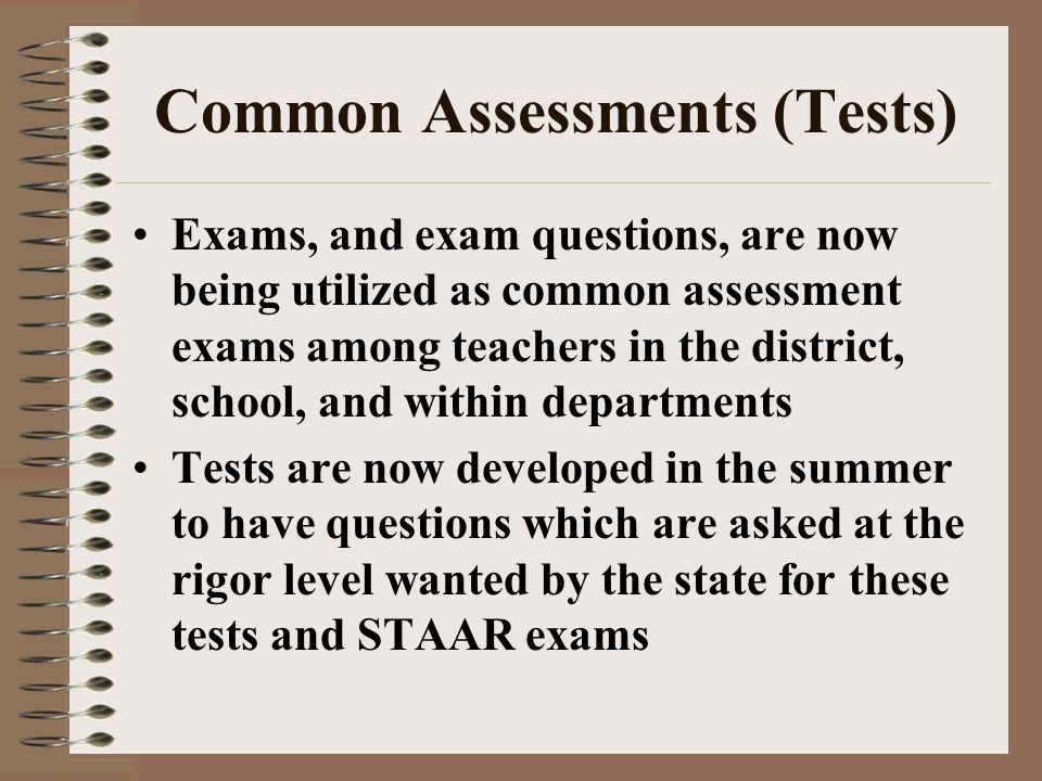 Common Assessments (Tests) Exams, and exam questions, are now being utilized as common assessment exams among teachers in the district, school, and within departments Tests are now developed in the summer to have questions which are asked at the rigor level wanted by the state for these tests and STAAR exams