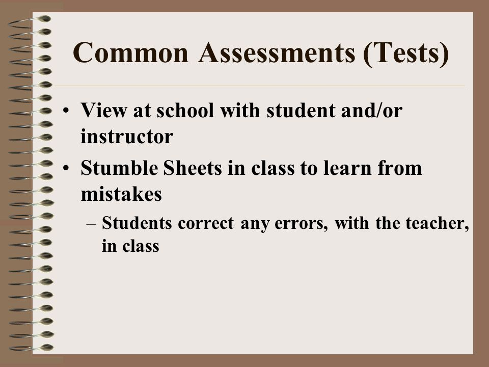 Common Assessments (Tests) View at school with student and/or instructor Stumble Sheets in class to learn from mistakes –Students correct any errors, with the teacher, in class