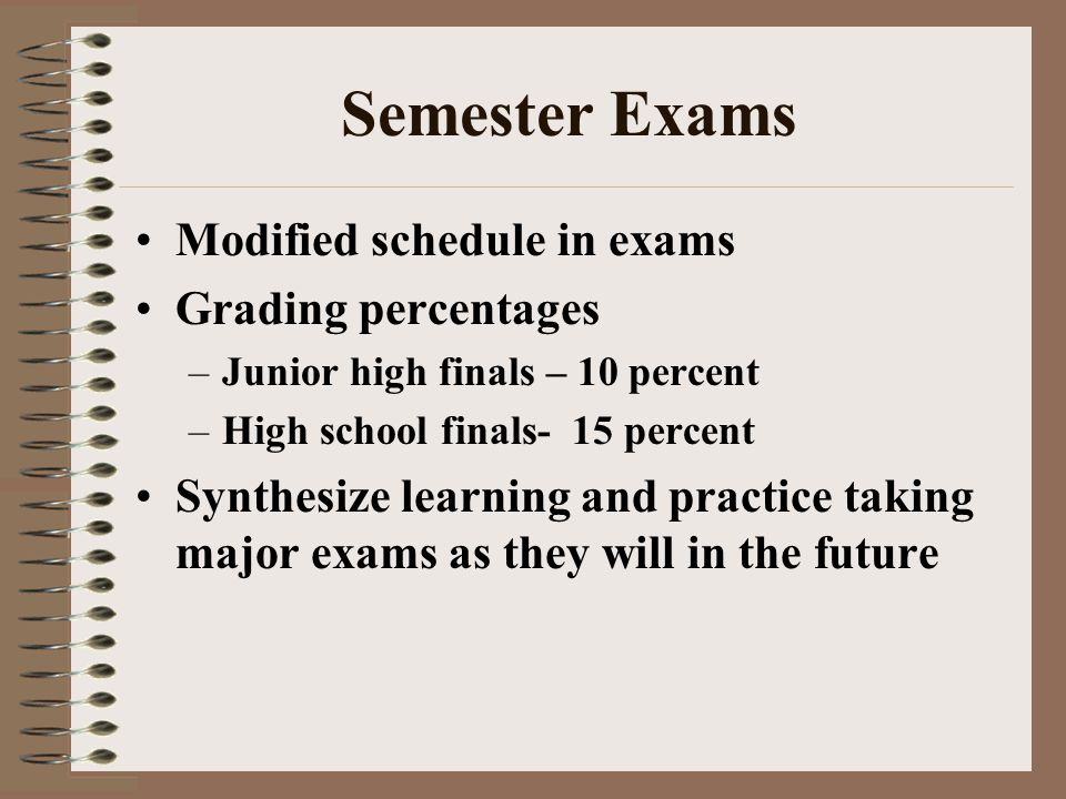 Semester Exams Modified schedule in exams Grading percentages –Junior high finals – 10 percent –High school finals- 15 percent Synthesize learning and practice taking major exams as they will in the future