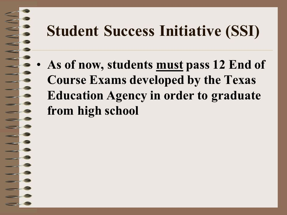 Student Success Initiative (SSI) As of now, students must pass 12 End of Course Exams developed by the Texas Education Agency in order to graduate fro