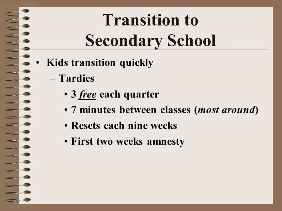 Transition to Secondary School Kids transition quickly –Tardies 3 free each quarter 7 minutes between classes (most around) Resets each nine weeks First two weeks amnesty