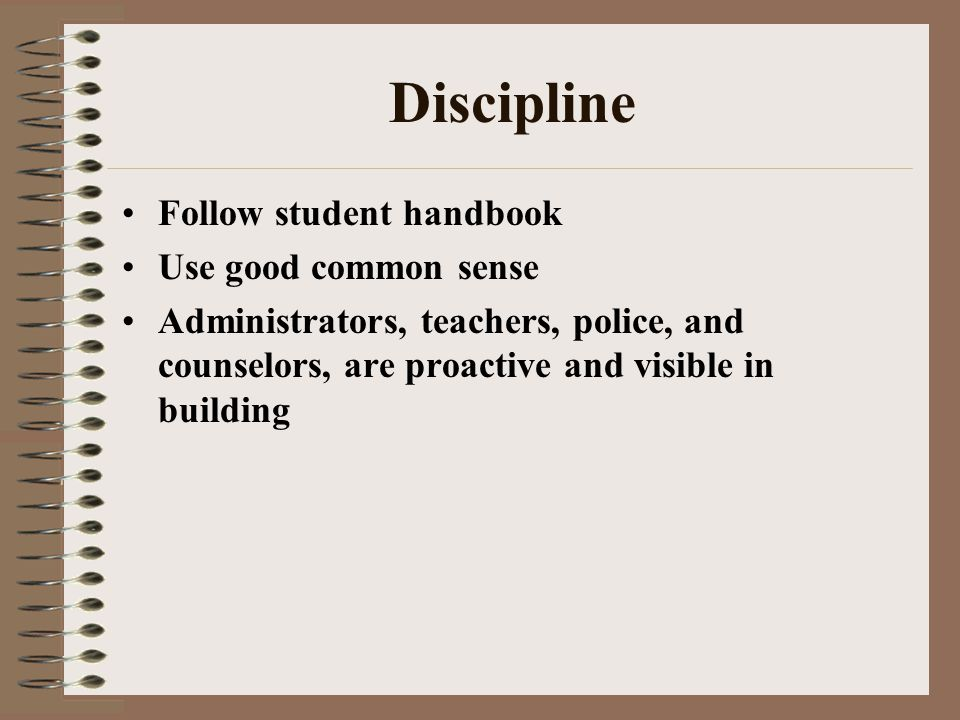 Discipline Follow student handbook Use good common sense Administrators, teachers, police, and counselors, are proactive and visible in building