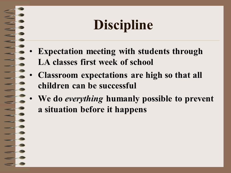 Discipline Expectation meeting with students through LA classes first week of school Classroom expectations are high so that all children can be successful We do everything humanly possible to prevent a situation before it happens