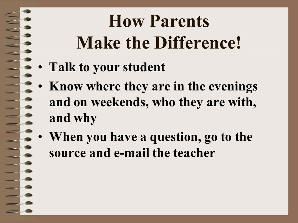 How Parents Make the Difference! Talk to your student Know where they are in the evenings and on weekends, who they are with, and why When you have a