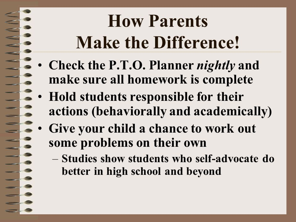 How Parents Make the Difference! Check the P.T.O. Planner nightly and make sure all homework is complete Hold students responsible for their actions (