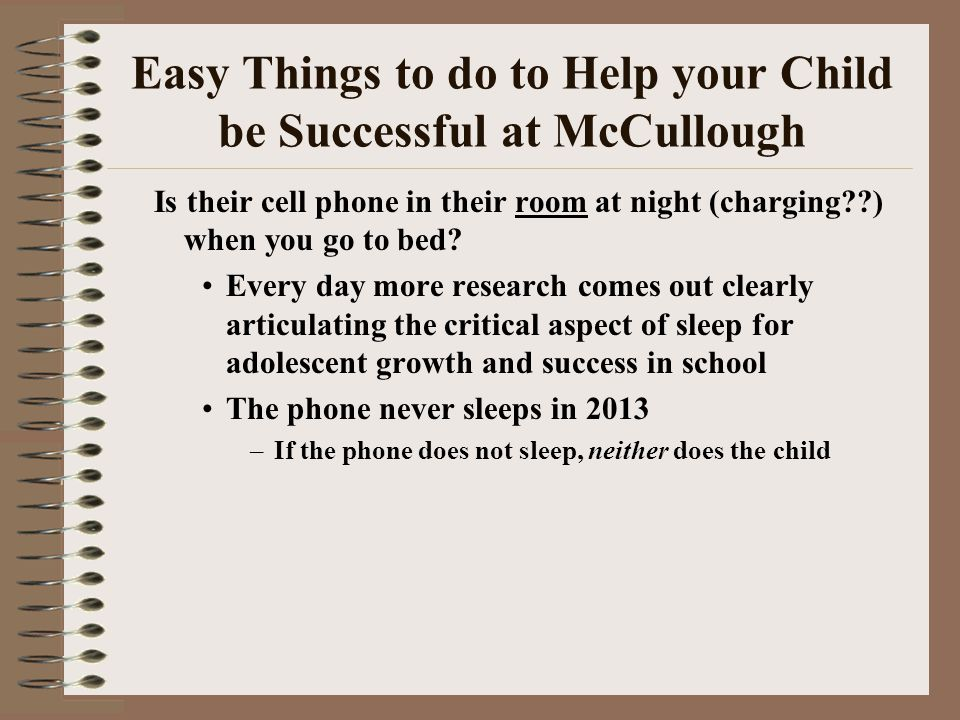 Easy Things to do to Help your Child be Successful at McCullough Is their cell phone in their room at night (charging??) when you go to bed? Every day