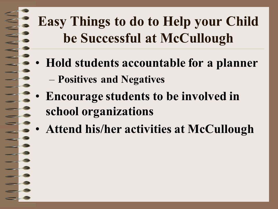 Easy Things to do to Help your Child be Successful at McCullough Hold students accountable for a planner –Positives and Negatives Encourage students to be involved in school organizations Attend his/her activities at McCullough