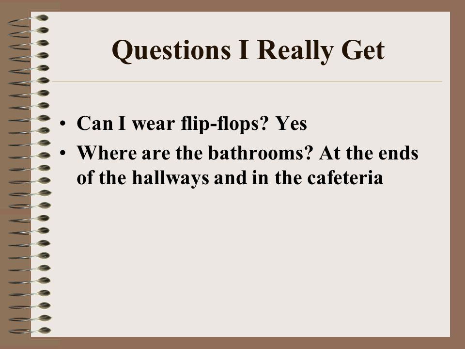 Questions I Really Get Can I wear flip-flops? Yes Where are the bathrooms? At the ends of the hallways and in the cafeteria