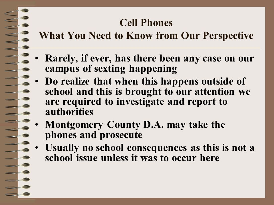 Cell Phones What You Need to Know from Our Perspective Rarely, if ever, has there been any case on our campus of sexting happening Do realize that when this happens outside of school and this is brought to our attention we are required to investigate and report to authorities Montgomery County D.A.