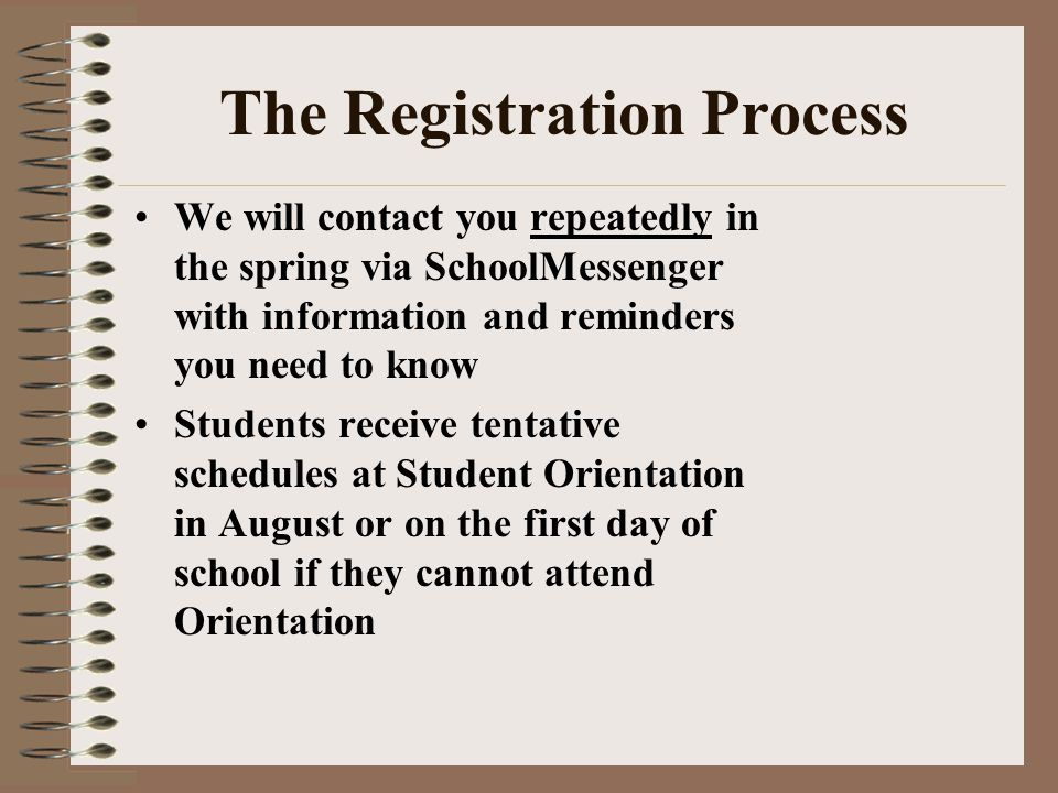 The Registration Process We will contact you repeatedly in the spring via SchoolMessenger with information and reminders you need to know Students receive tentative schedules at Student Orientation in August or on the first day of school if they cannot attend Orientation