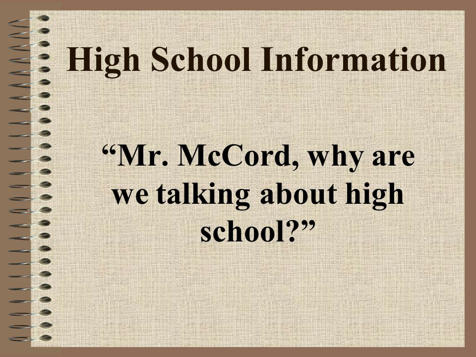 High School Information Mr. McCord, why are we talking about high school