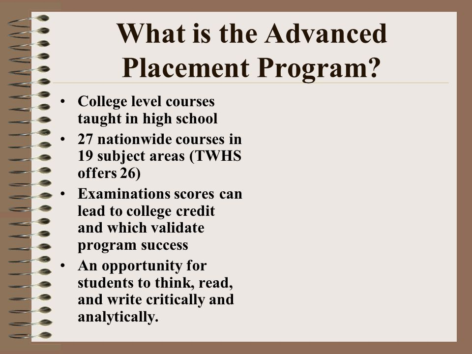 What is the Advanced Placement Program? College level courses taught in high school 27 nationwide courses in 19 subject areas (TWHS offers 26) Examina