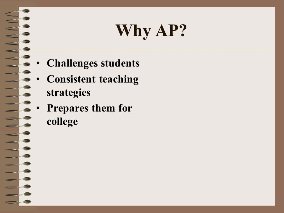 Why AP? Challenges students Consistent teaching strategies Prepares them for college