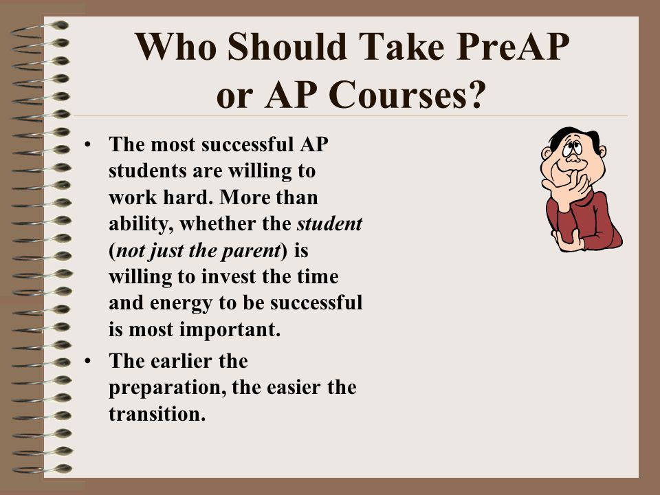 Who Should Take PreAP or AP Courses. The most successful AP students are willing to work hard.