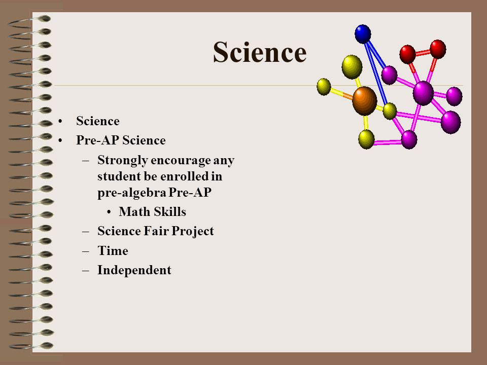 Science Pre-AP Science –Strongly encourage any student be enrolled in pre-algebra Pre-AP Math Skills –Science Fair Project –Time –Independent