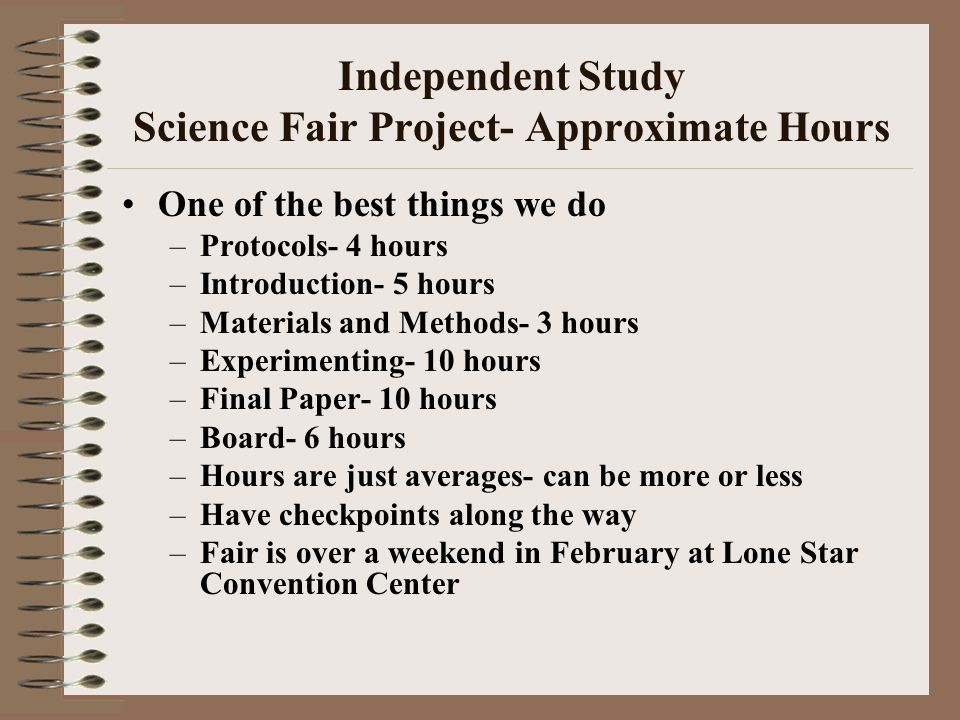 Independent Study Science Fair Project- Approximate Hours One of the best things we do –Protocols- 4 hours –Introduction- 5 hours –Materials and Metho