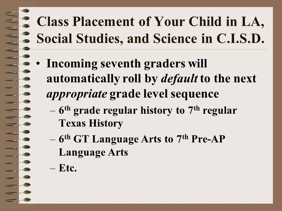 Class Placement of Your Child in LA, Social Studies, and Science in C.I.S.D. Incoming seventh graders will automatically roll by default to the next a