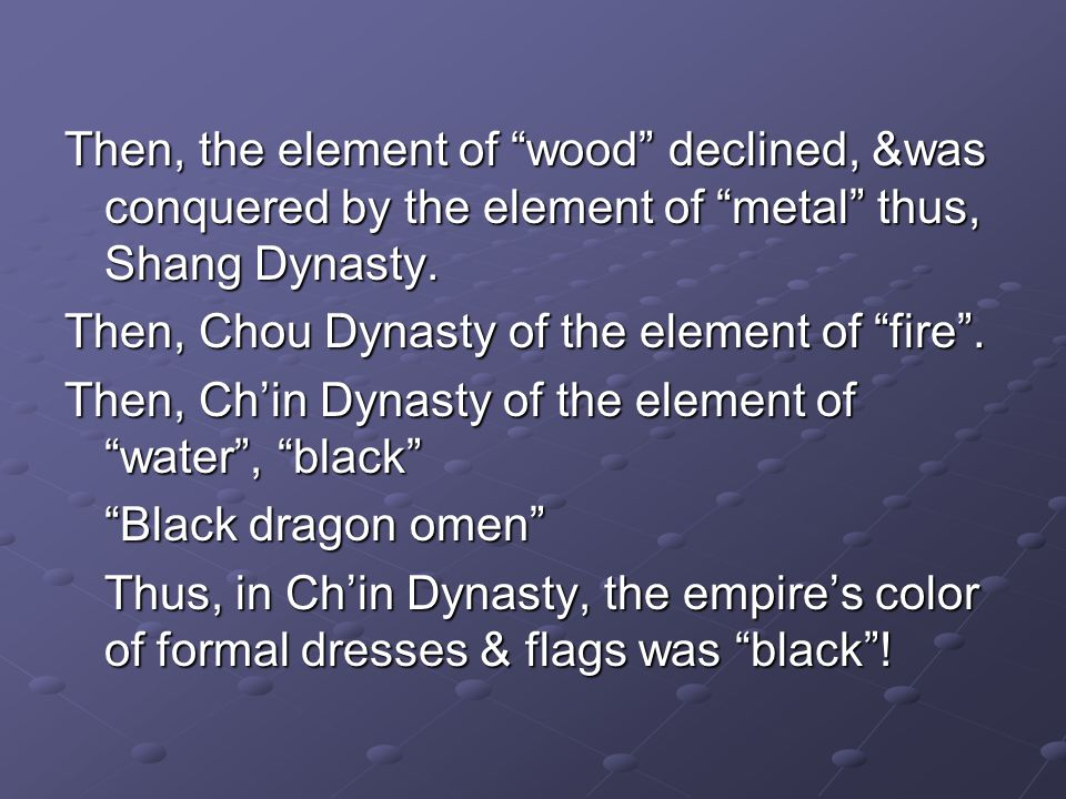 Then, the element of wood declined, &was conquered by the element of metal thus, Shang Dynasty.