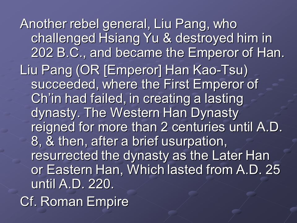 Another rebel general, Liu Pang, who challenged Hsiang Yu & destroyed him in 202 B.C., and became the Emperor of Han.