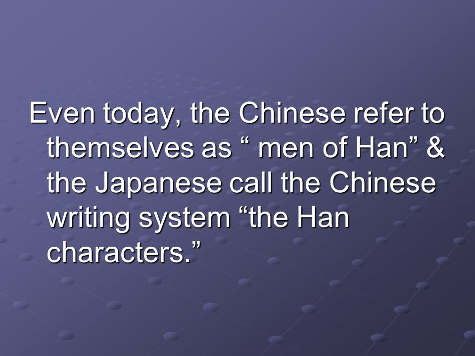 Even today, the Chinese refer to themselves as men of Han & the Japanese call the Chinese writing system the Han characters.